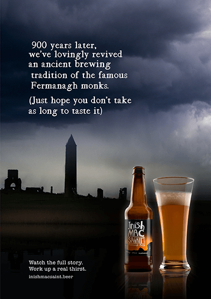 900 years later, we've lovingly revived an ancient brewing tradition of the famous Fermanagh monks. (Just hope you don't take as long to taste it).